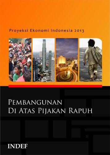 Proyeksi Ekonomi Indonesia 2013: Pembangunan di Atas Pijakan Rapuh